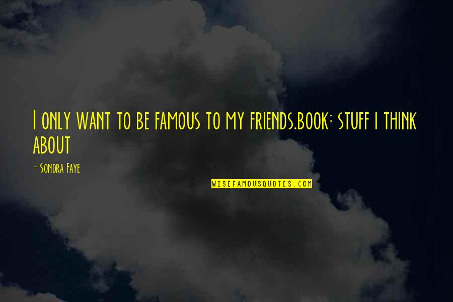 Faye's Quotes By Sondra Faye: I only want to be famous to my