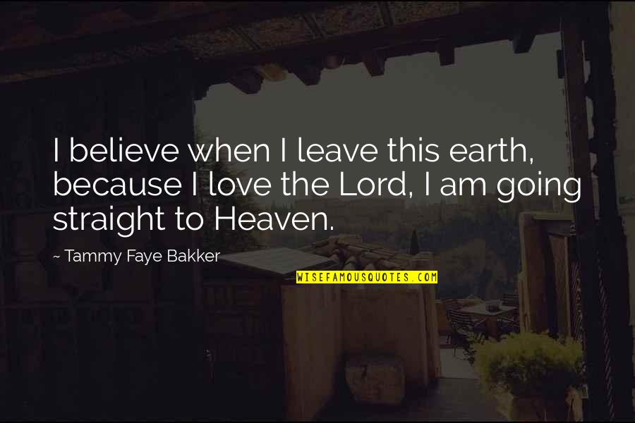 Faye's Quotes By Tammy Faye Bakker: I believe when I leave this earth, because