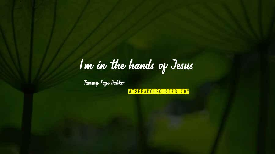 Faye's Quotes By Tammy Faye Bakker: I'm in the hands of Jesus.