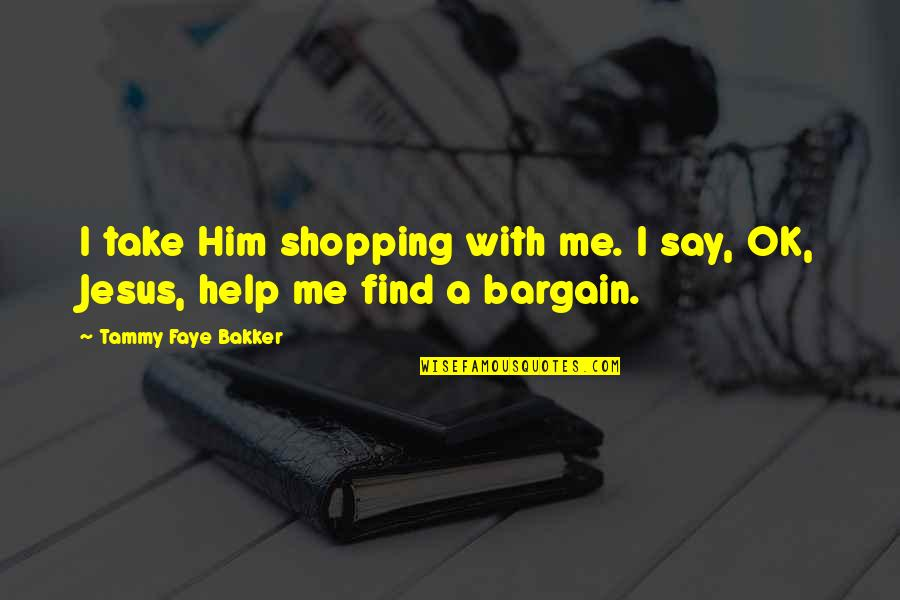 Faye's Quotes By Tammy Faye Bakker: I take Him shopping with me. I say,