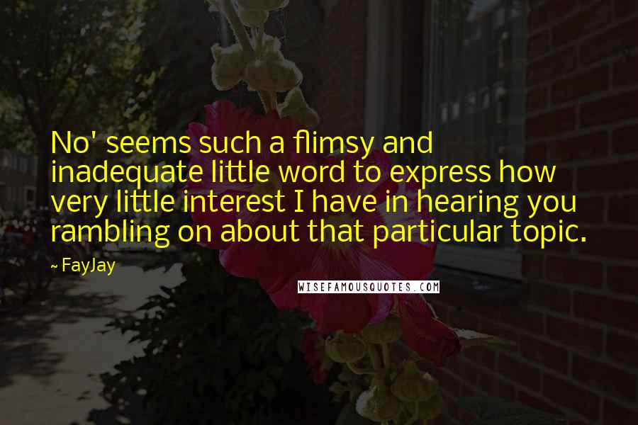 FayJay quotes: No' seems such a flimsy and inadequate little word to express how very little interest I have in hearing you rambling on about that particular topic.