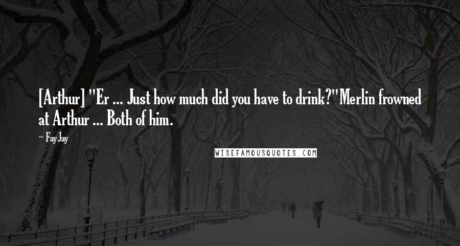 "FayJay quotes: [Arthur] ""Er ... Just how much did you have to drink?""Merlin frowned at Arthur ... Both of him."