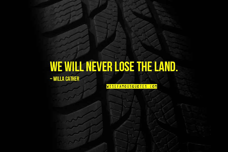 Fazer O Bem Quotes By Willa Cather: We will never lose the land.