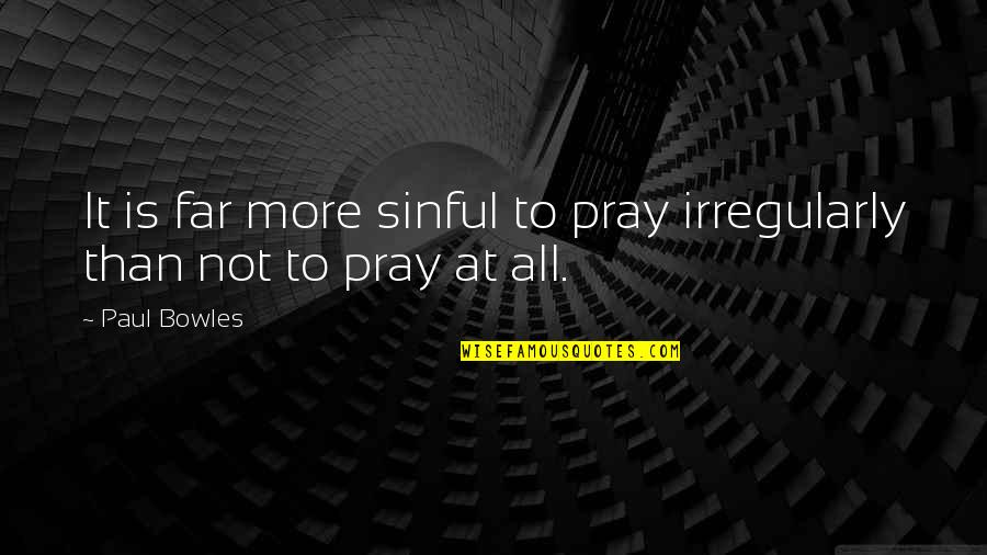 Fb Creeper Quotes By Paul Bowles: It is far more sinful to pray irregularly
