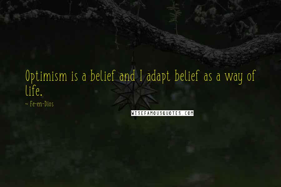 Fe-en-Dios quotes: Optimism is a belief and I adapt belief as a way of life.