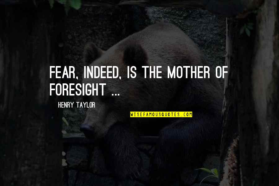 Fear And Foresight Quotes By Henry Taylor: Fear, indeed, is the mother of foresight ...