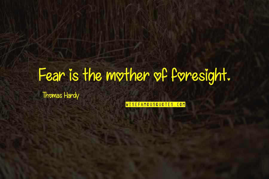 Fear And Foresight Quotes By Thomas Hardy: Fear is the mother of foresight.
