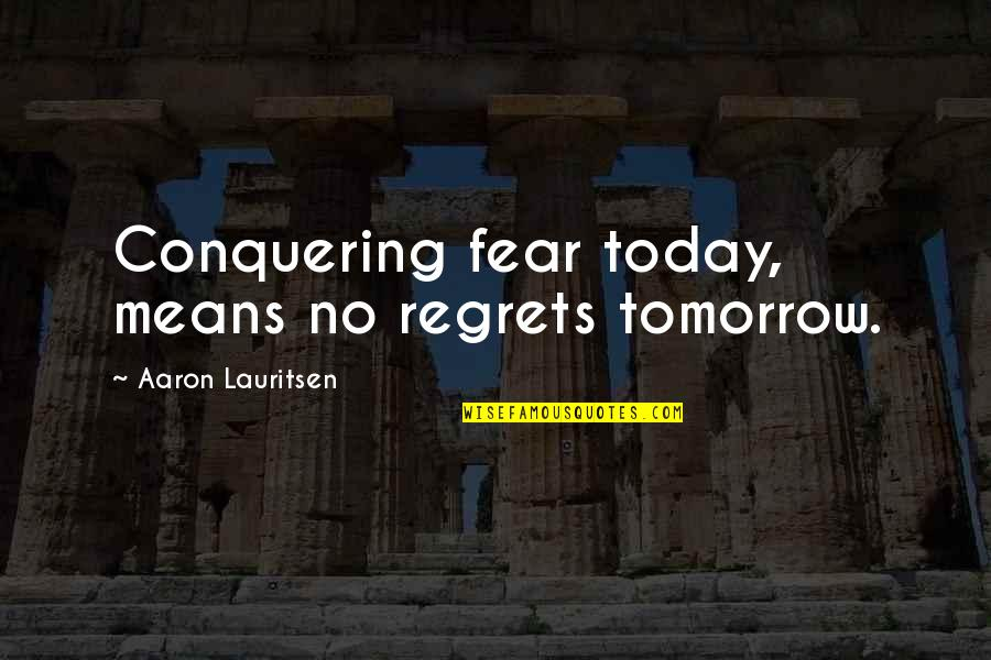 Fear Conquering Quotes By Aaron Lauritsen: Conquering fear today, means no regrets tomorrow.