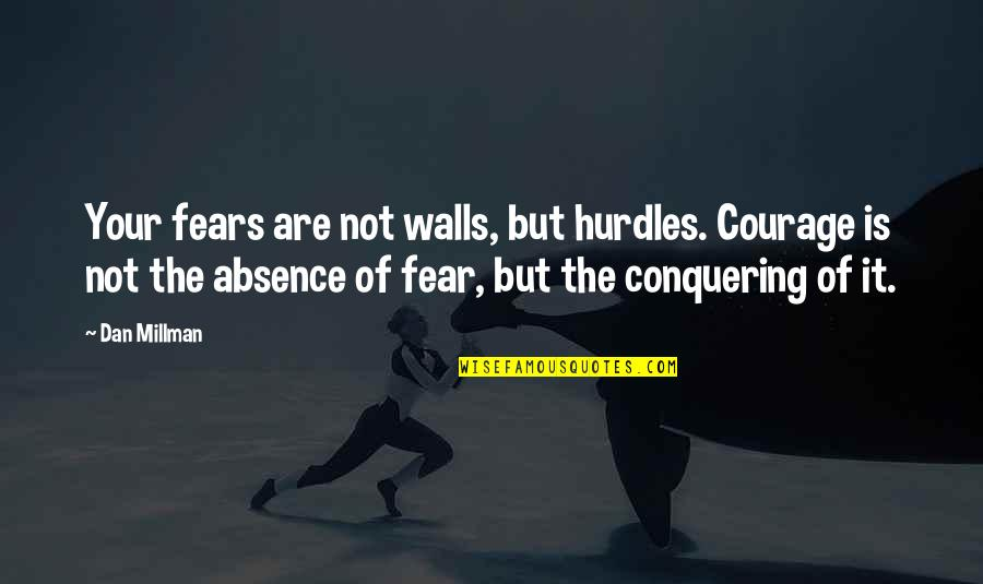 Fear Conquering Quotes By Dan Millman: Your fears are not walls, but hurdles. Courage