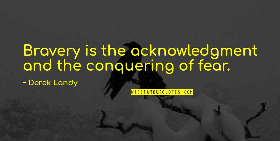 Fear Conquering Quotes By Derek Landy: Bravery is the acknowledgment and the conquering of
