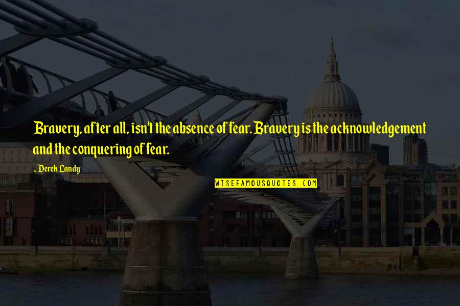 Fear Conquering Quotes By Derek Landy: Bravery, after all, isn't the absence of fear.
