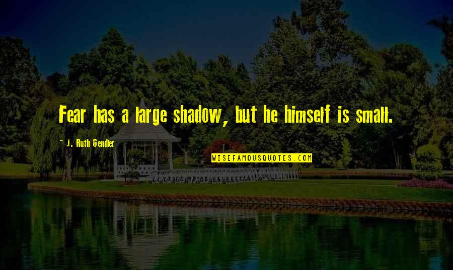 Fear Conquering Quotes By J. Ruth Gendler: Fear has a large shadow, but he himself