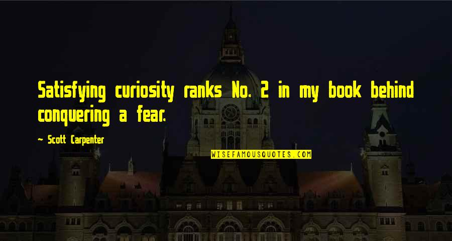 Fear Conquering Quotes By Scott Carpenter: Satisfying curiosity ranks No. 2 in my book