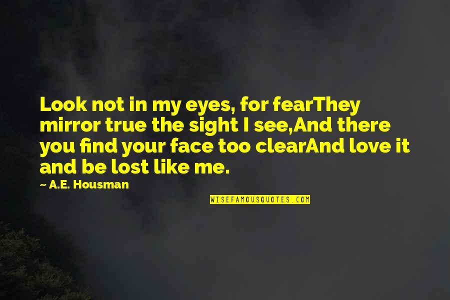 Fear In Your Eyes Quotes By A.E. Housman: Look not in my eyes, for fearThey mirror