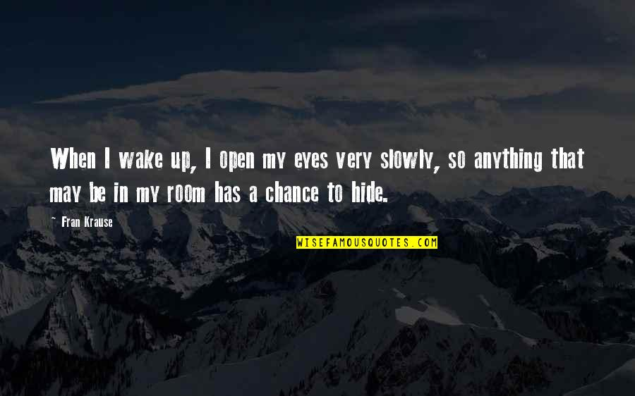 Fear In Your Eyes Quotes By Fran Krause: When I wake up, I open my eyes