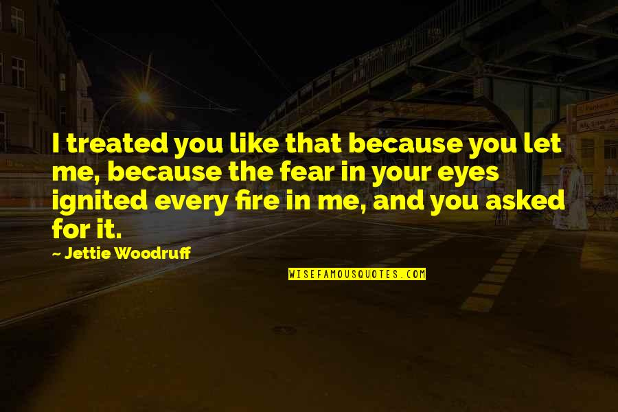 Fear In Your Eyes Quotes By Jettie Woodruff: I treated you like that because you let