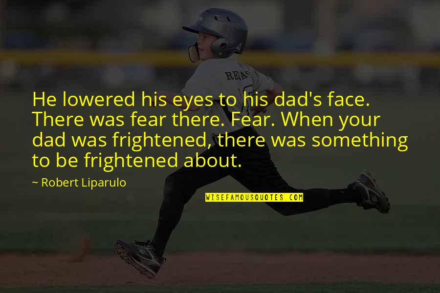 Fear In Your Eyes Quotes By Robert Liparulo: He lowered his eyes to his dad's face.