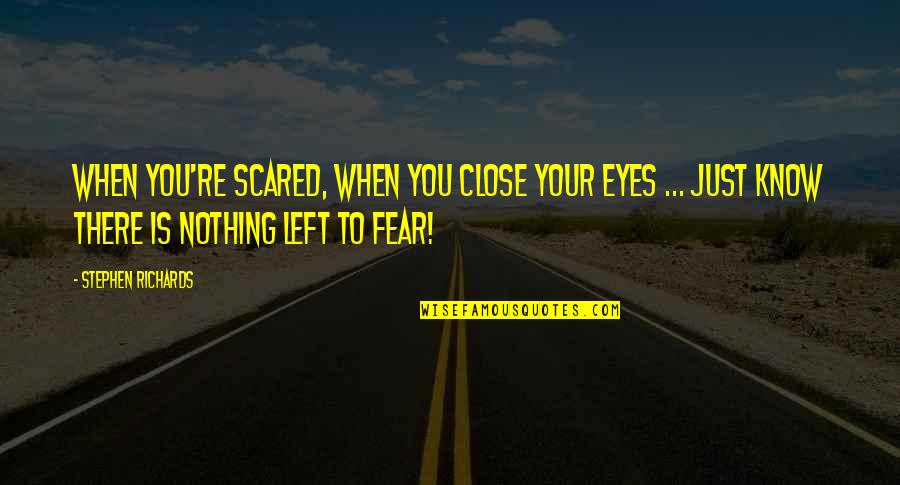 Fear In Your Eyes Quotes By Stephen Richards: When you're scared, when you close your eyes