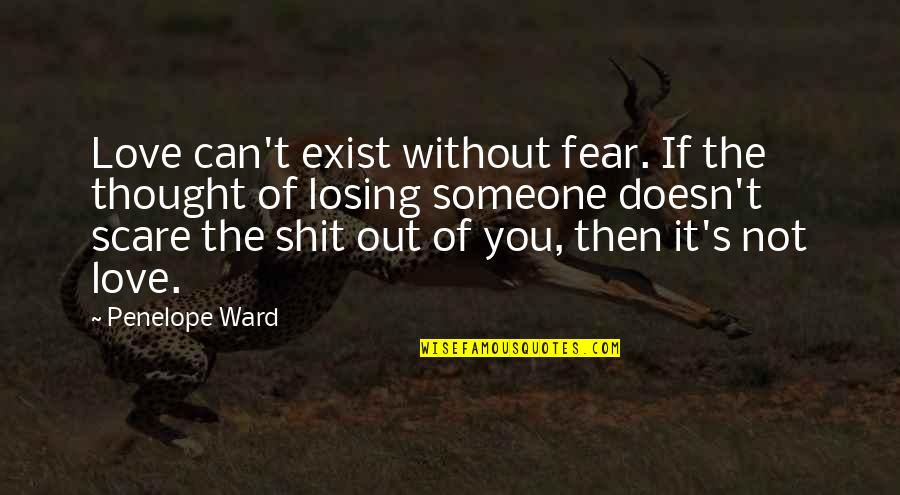 Fear Losing Love Quotes By Penelope Ward: Love can't exist without fear. If the thought