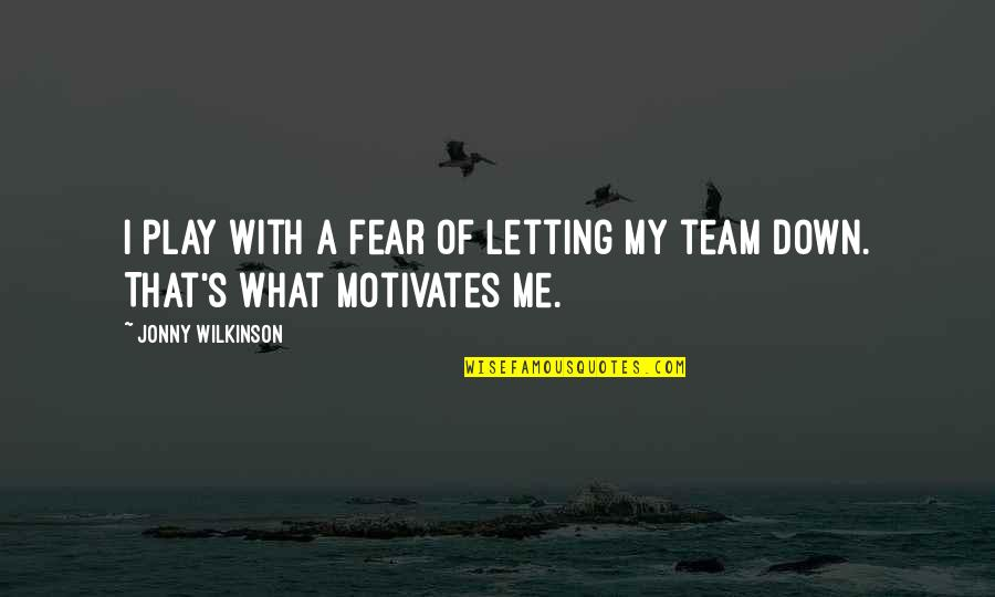 Fear Motivates Us Quotes By Jonny Wilkinson: I play with a fear of letting my