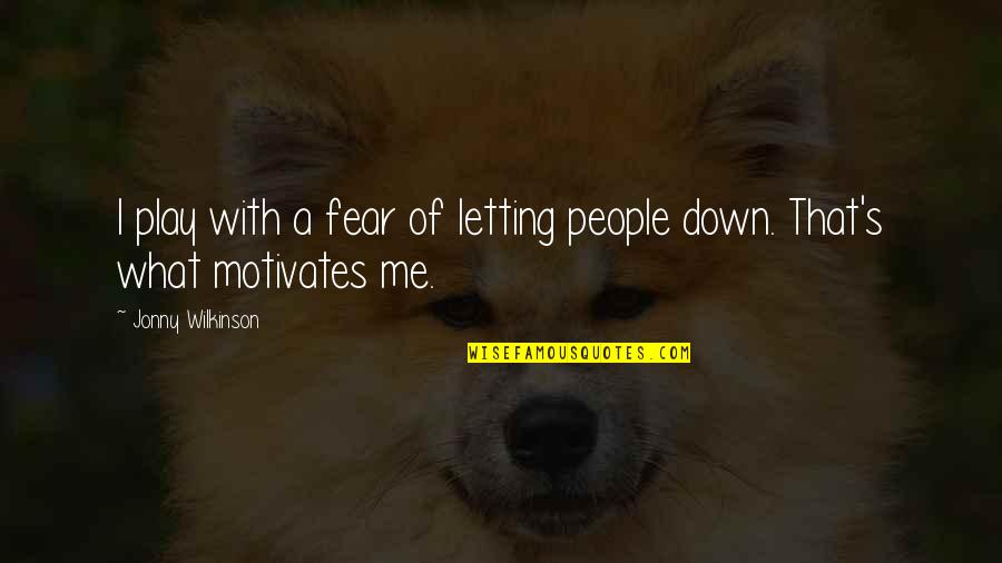Fear Motivates Us Quotes By Jonny Wilkinson: I play with a fear of letting people