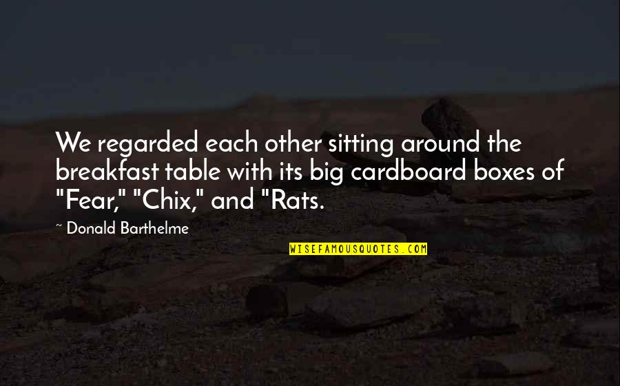 Fear Of The Other Quotes By Donald Barthelme: We regarded each other sitting around the breakfast