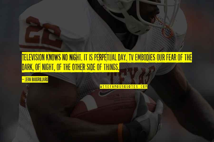 Fear Of The Other Quotes By Jean Baudrillard: Television knows no night. It is perpetual day.