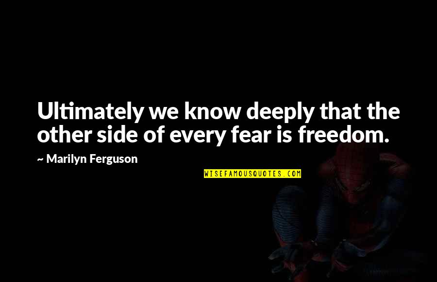 Fear Of The Other Quotes By Marilyn Ferguson: Ultimately we know deeply that the other side