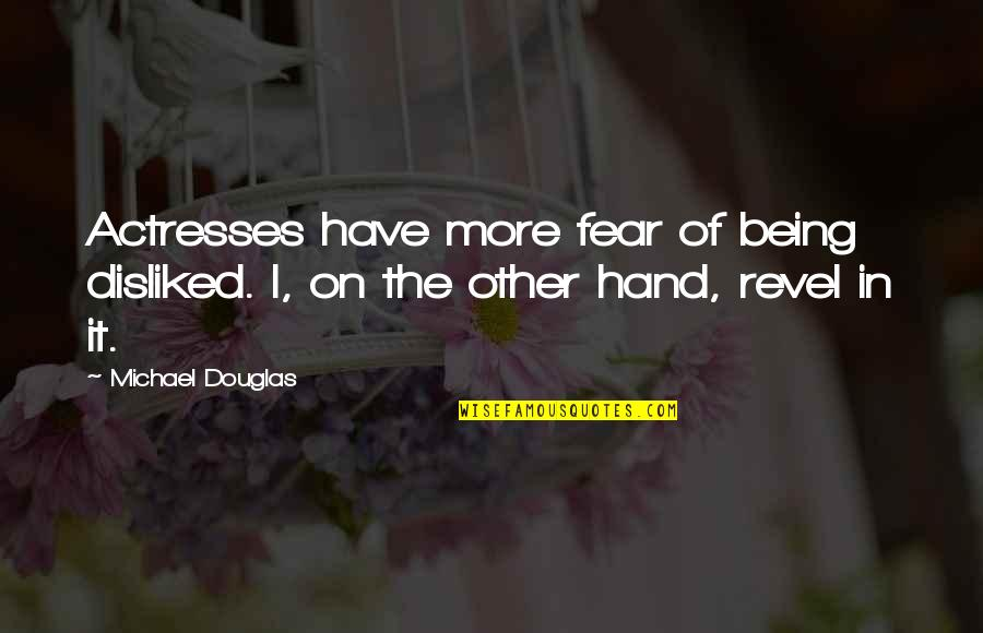 Fear Of The Other Quotes By Michael Douglas: Actresses have more fear of being disliked. I,
