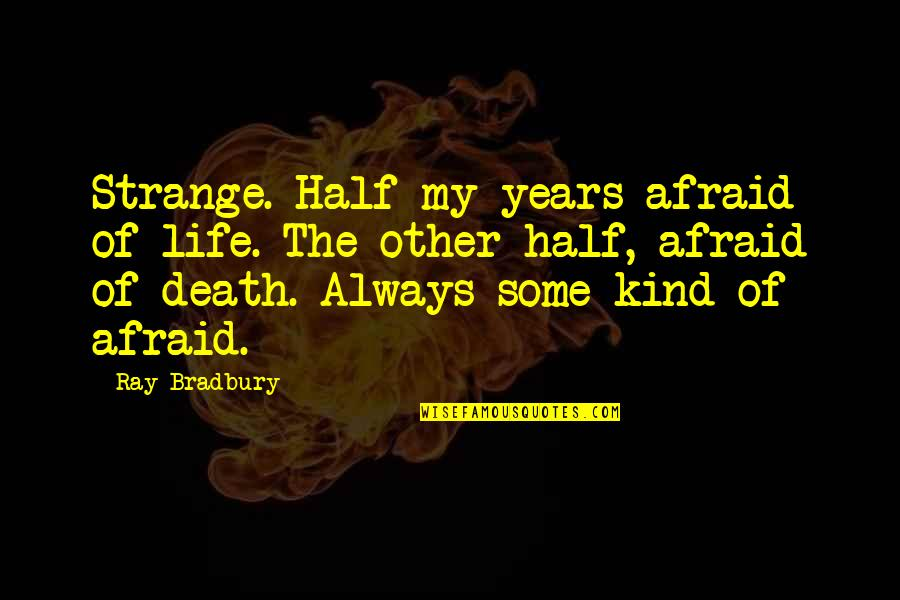 Fear Of The Other Quotes By Ray Bradbury: Strange. Half my years afraid of life. The