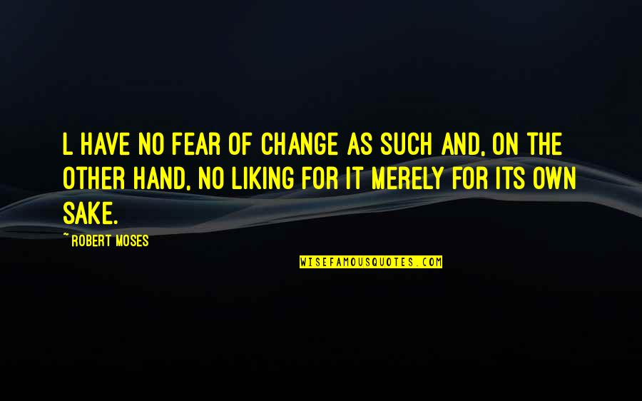Fear Of The Other Quotes By Robert Moses: L have no fear of change as such