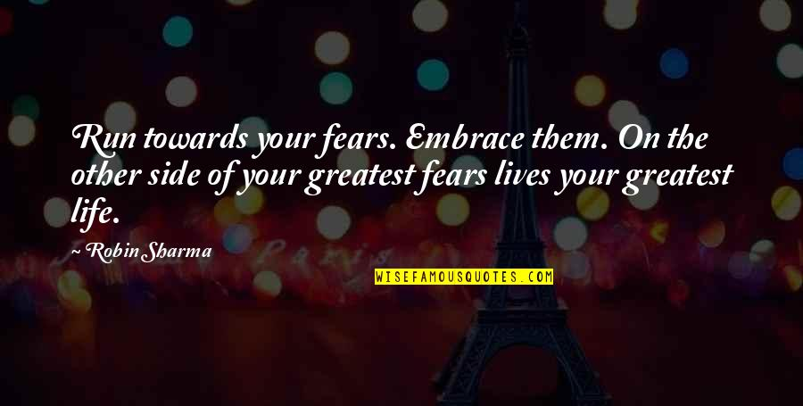 Fear Of The Other Quotes By Robin Sharma: Run towards your fears. Embrace them. On the