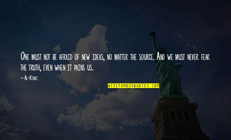 Fear Of The Truth Quotes By Al-Kindi: One must not be afraid of new ideas,
