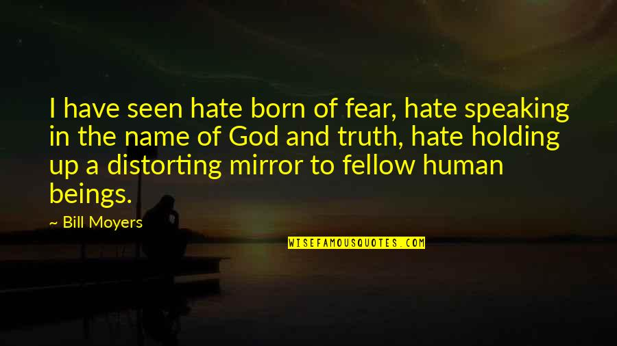 Fear Of The Truth Quotes By Bill Moyers: I have seen hate born of fear, hate
