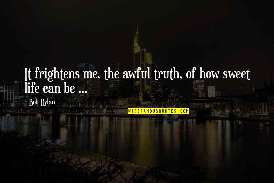 Fear Of The Truth Quotes By Bob Dylan: It frightens me, the awful truth, of how