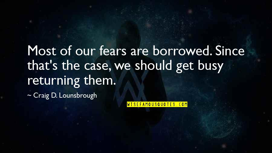 Fear Of The Truth Quotes By Craig D. Lounsbrough: Most of our fears are borrowed. Since that's
