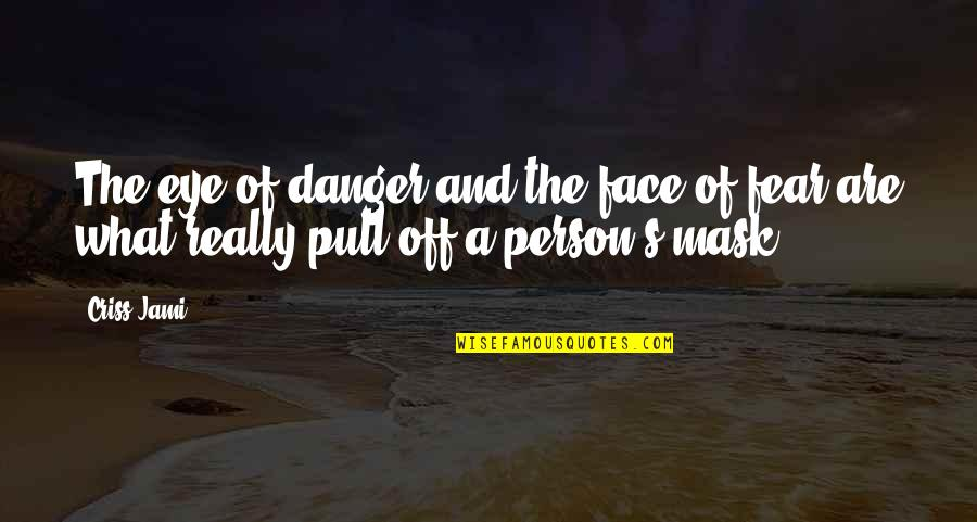 Fear Of The Truth Quotes By Criss Jami: The eye of danger and the face of