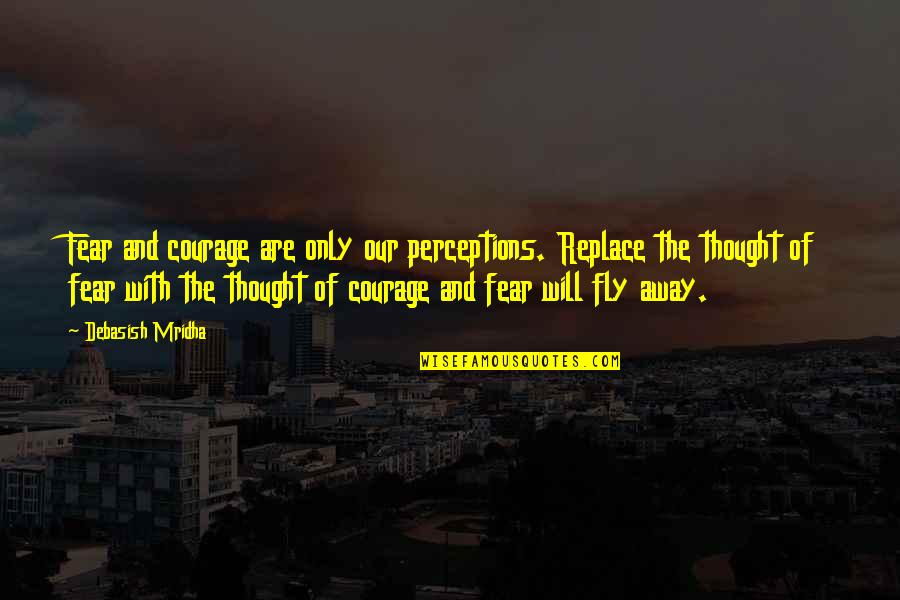 Fear Of The Truth Quotes By Debasish Mridha: Fear and courage are only our perceptions. Replace