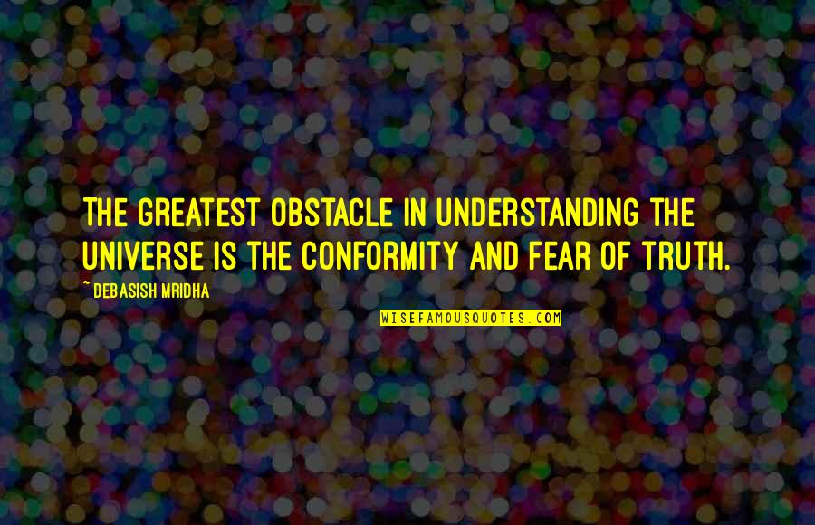 Fear Of The Truth Quotes By Debasish Mridha: The greatest obstacle in understanding the universe is