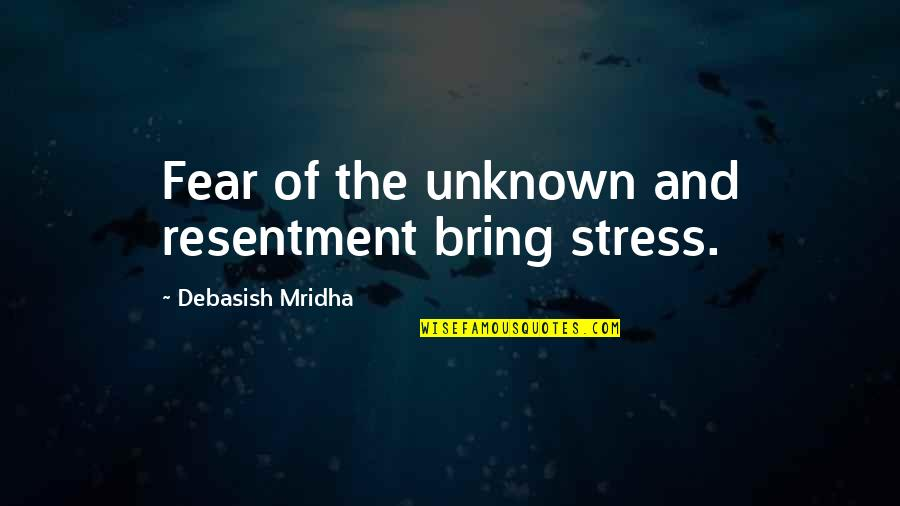 Fear Of The Truth Quotes By Debasish Mridha: Fear of the unknown and resentment bring stress.