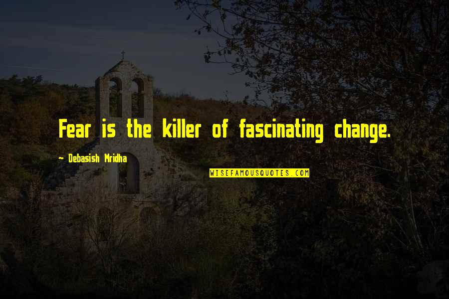 Fear Of The Truth Quotes By Debasish Mridha: Fear is the killer of fascinating change.