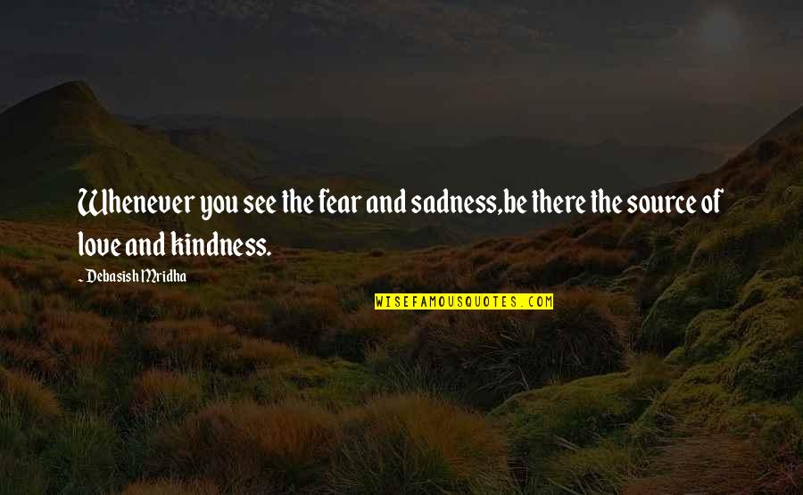 Fear Of The Truth Quotes By Debasish Mridha: Whenever you see the fear and sadness,be there