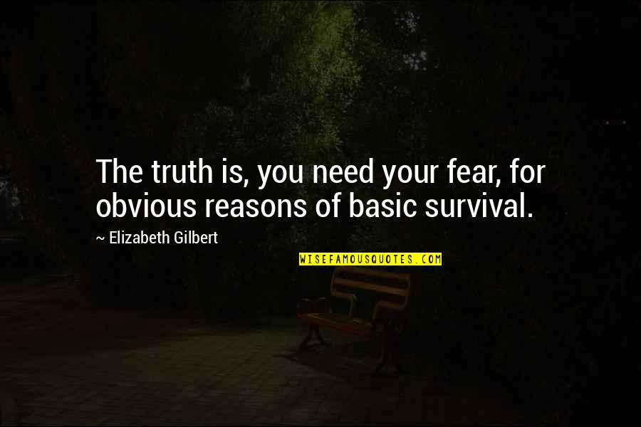 Fear Of The Truth Quotes By Elizabeth Gilbert: The truth is, you need your fear, for
