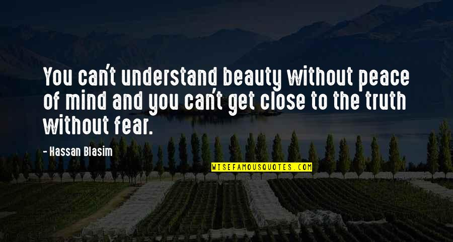 Fear Of The Truth Quotes By Hassan Blasim: You can't understand beauty without peace of mind