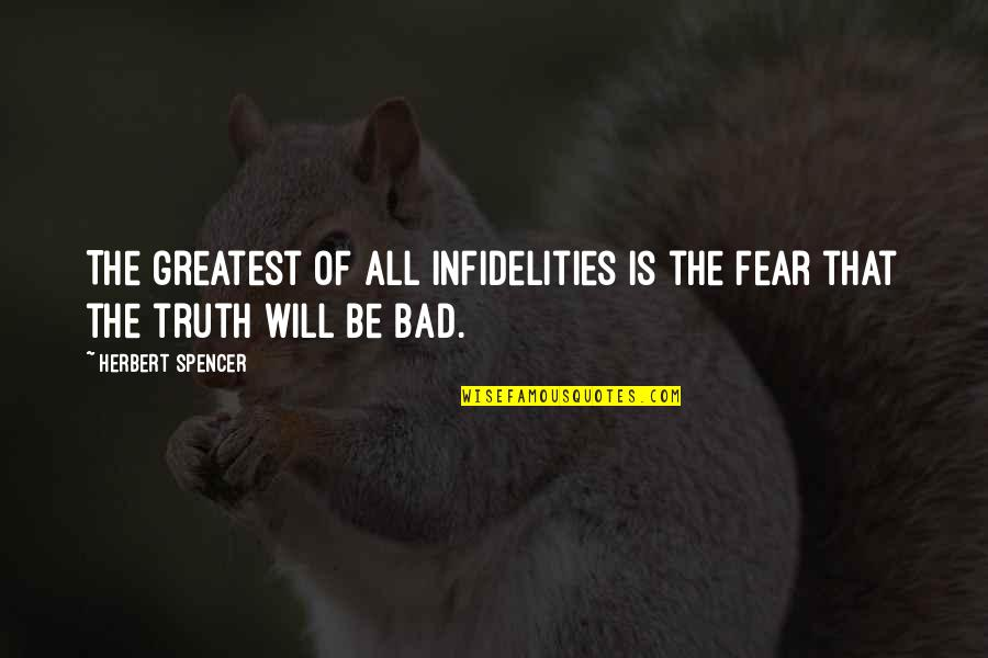 Fear Of The Truth Quotes By Herbert Spencer: The greatest of all infidelities is the fear