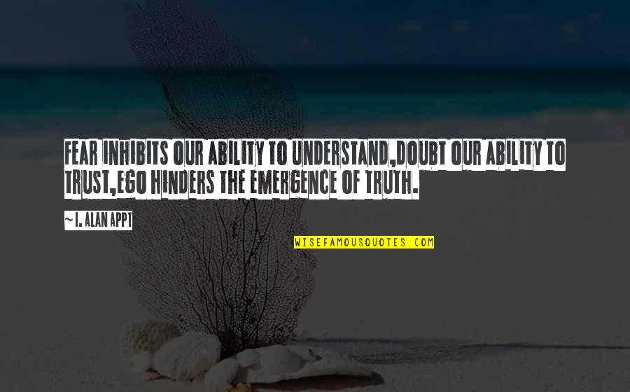 Fear Of The Truth Quotes By I. Alan Appt: Fear inhibits our ability to understand,doubt our ability
