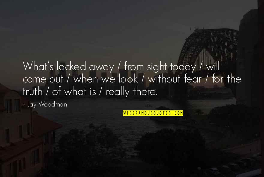 Fear Of The Truth Quotes By Jay Woodman: What's locked away / from sight today /