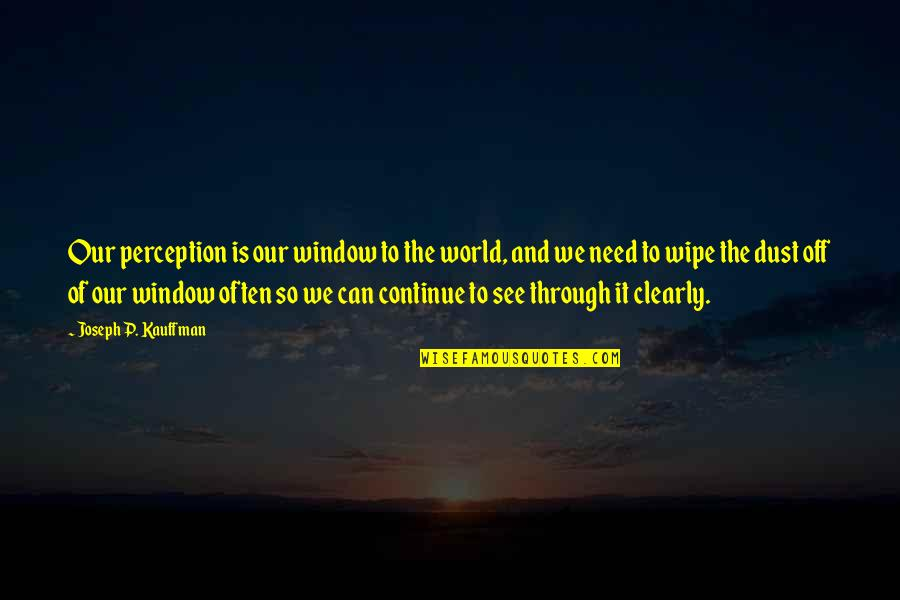 Fear Of The Truth Quotes By Joseph P. Kauffman: Our perception is our window to the world,