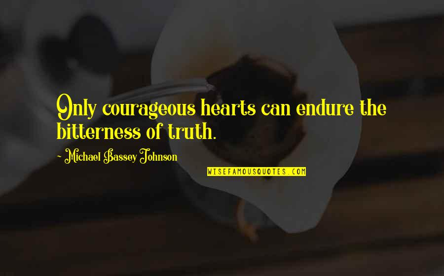 Fear Of The Truth Quotes By Michael Bassey Johnson: Only courageous hearts can endure the bitterness of