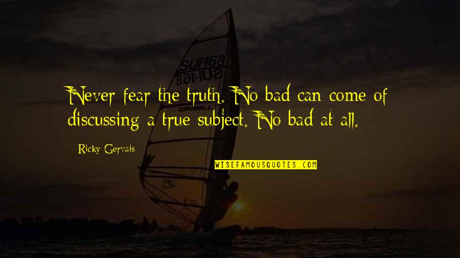 Fear Of The Truth Quotes By Ricky Gervais: Never fear the truth. No bad can come